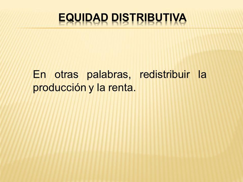 En otras palabras, redistribuir la producción y la renta.