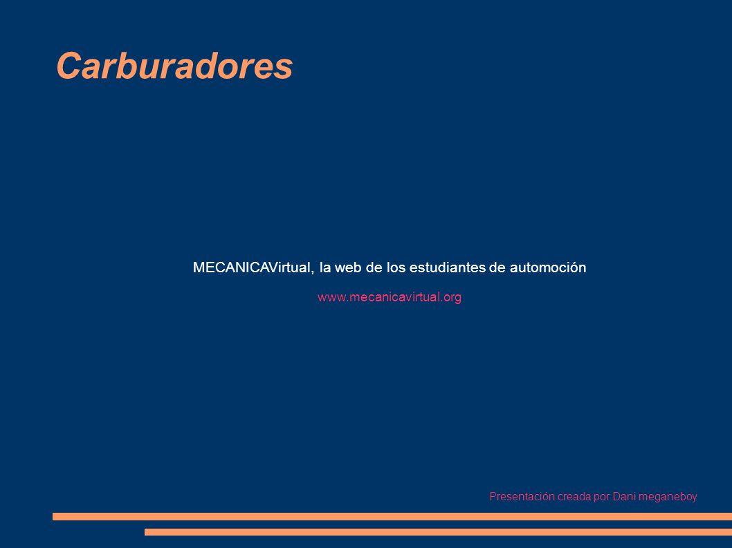 Carburadores MECANICAVirtual, la web de los estudiantes de automoción www.mecanicavirtual.org Presentación creada por Dani meganeboy