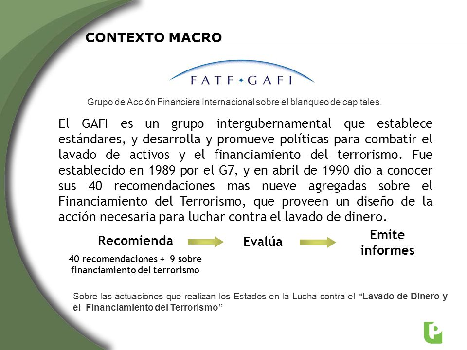Situación de Argentina ante el GAFI Cronología y Situación Actual Año 2004: primera evaluación con resultados deficientes Año 2009: se realiza una nueva evaluación Año 2010: el GAFI emite un lapidario informe sobre Argentina indicando que desde la última evaluación en junio de 2004, Argentina no ha avanzado lo suficiente para hacer frente a la deficiencias indicadas en ese momento Del informe se desprende que Argentina no cumple con 47 de las 49 recomendaciones del GAFI y acumula un total de 250 deficiencias