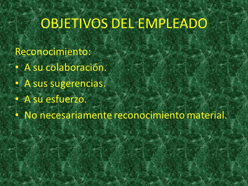 OBJETIVOS DEL EMPLEADO Reconocimiento: A su colaboración. A sus sugerencias. A su esfuerzo. No necesariamente reconocimiento material.