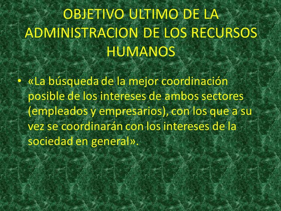 OBJETIVO ULTIMO DE LA ADMINISTRACION DE LOS RECURSOS HUMANOS «La búsqueda de la mejor coordinación posible de los intereses de ambos sectores (emplead