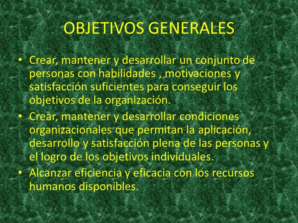 OBJETIVOS GENERALES Crear, mantener y desarrollar un conjunto de personas con habilidades, motivaciones y satisfacción suficientes para conseguir los