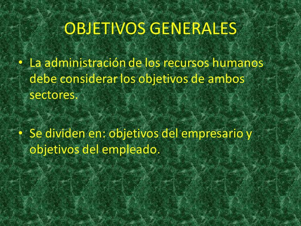 OBJETIVOS GENERALES La administración de los recursos humanos debe considerar los objetivos de ambos sectores. Se dividen en: objetivos del empresario