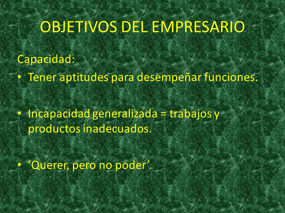 OBJETIVOS DEL EMPRESARIO Capacidad: Tener aptitudes para desempeñar funciones. Incapacidad generalizada = trabajos y productos inadecuados. Querer, pe