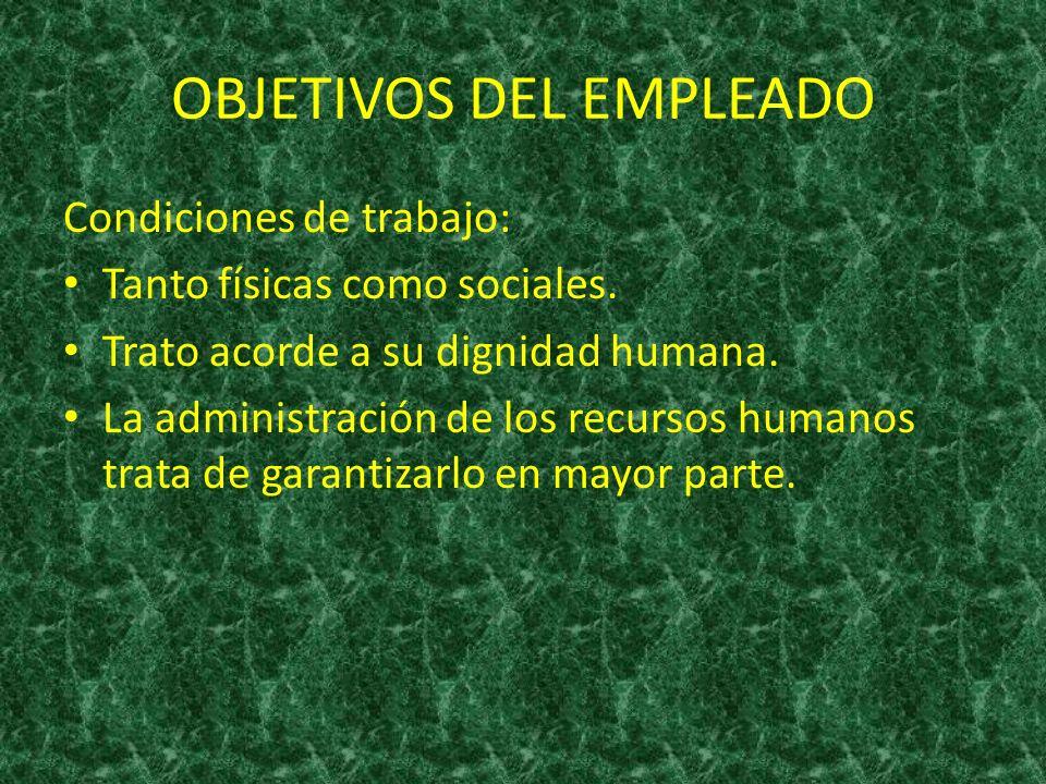 OBJETIVOS DEL EMPLEADO Condiciones de trabajo: Tanto físicas como sociales. Trato acorde a su dignidad humana. La administración de los recursos human