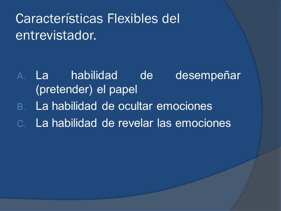Características Flexibles del entrevistador. A. La habilidad de desempeñar (pretender) el papel B. La habilidad de ocultar emociones C. La habilidad d
