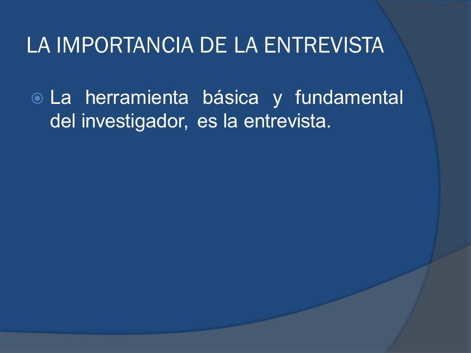 LA IMPORTANCIA DE LA ENTREVISTA La herramienta básica y fundamental del investigador, es la entrevista.