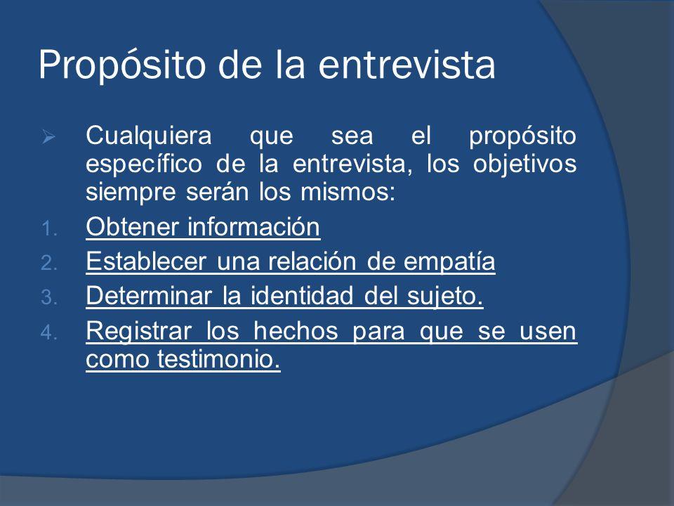 Propósito de la entrevista Cualquiera que sea el propósito específico de la entrevista, los objetivos siempre serán los mismos: 1. Obtener información