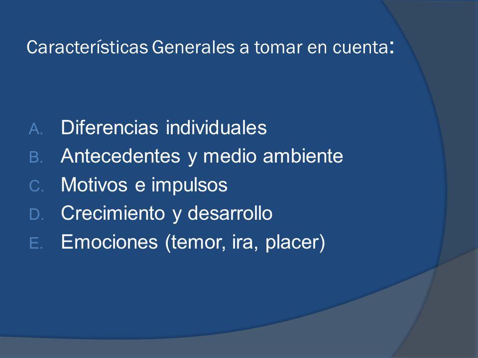 Características Generales a tomar en cuenta : A. Diferencias individuales B. Antecedentes y medio ambiente C. Motivos e impulsos D. Crecimiento y desa