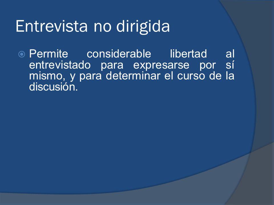 Entrevista no dirigida Permite considerable libertad al entrevistado para expresarse por sí mismo, y para determinar el curso de la discusión.