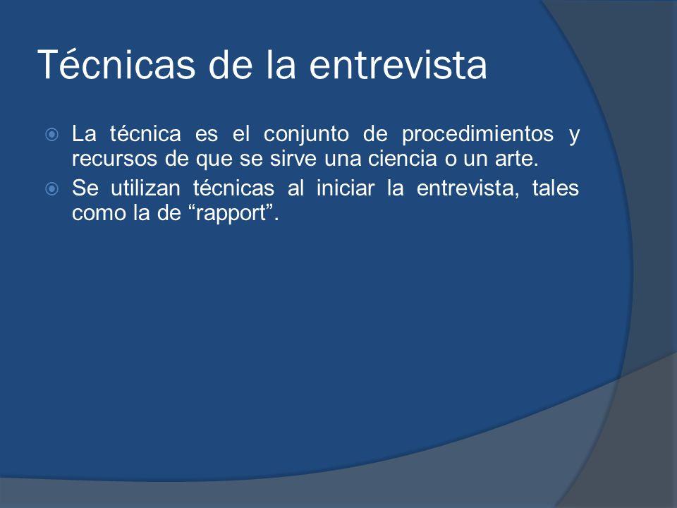Técnicas de la entrevista La técnica es el conjunto de procedimientos y recursos de que se sirve una ciencia o un arte. Se utilizan técnicas al inicia