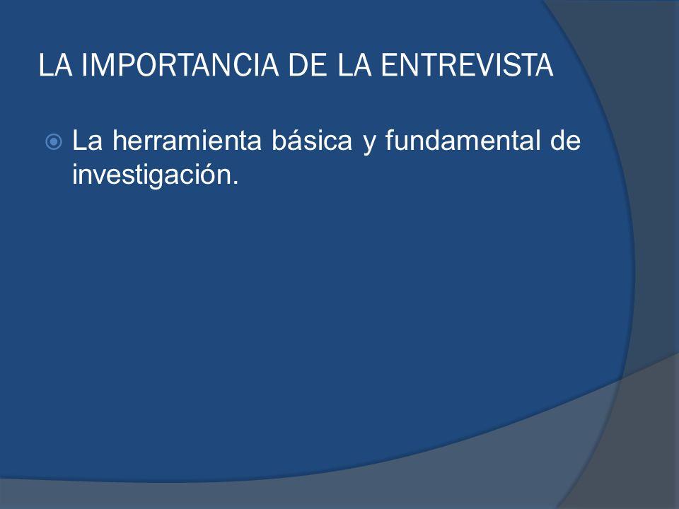 LA IMPORTANCIA DE LA ENTREVISTA La herramienta básica y fundamental de investigación.