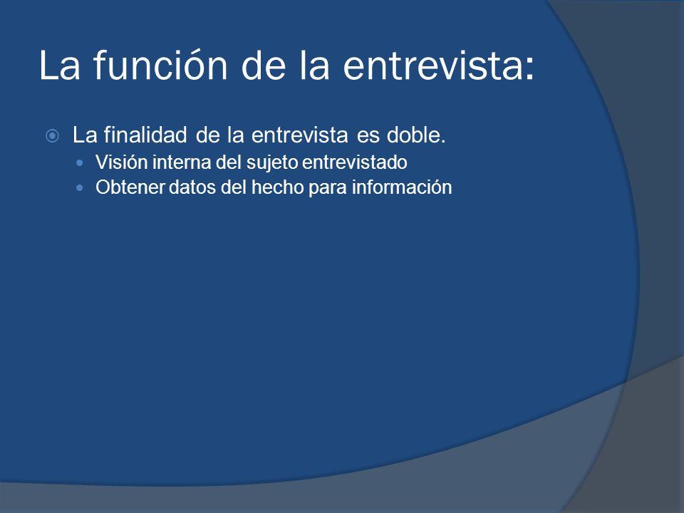 La función de la entrevista: La finalidad de la entrevista es doble. Visión interna del sujeto entrevistado Obtener datos del hecho para información