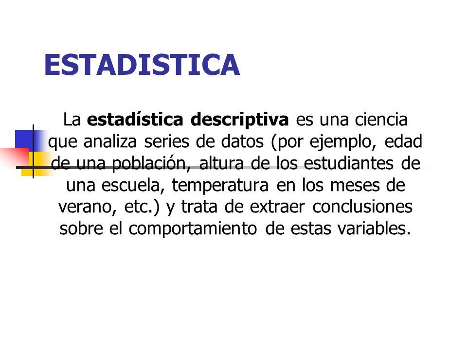 ESTADISTICA La estadística descriptiva es una ciencia que analiza series de datos (por ejemplo, edad de una población, altura de los estudiantes de una escuela, temperatura en los meses de verano, etc.) y trata de extraer conclusiones sobre el comportamiento de estas variables.