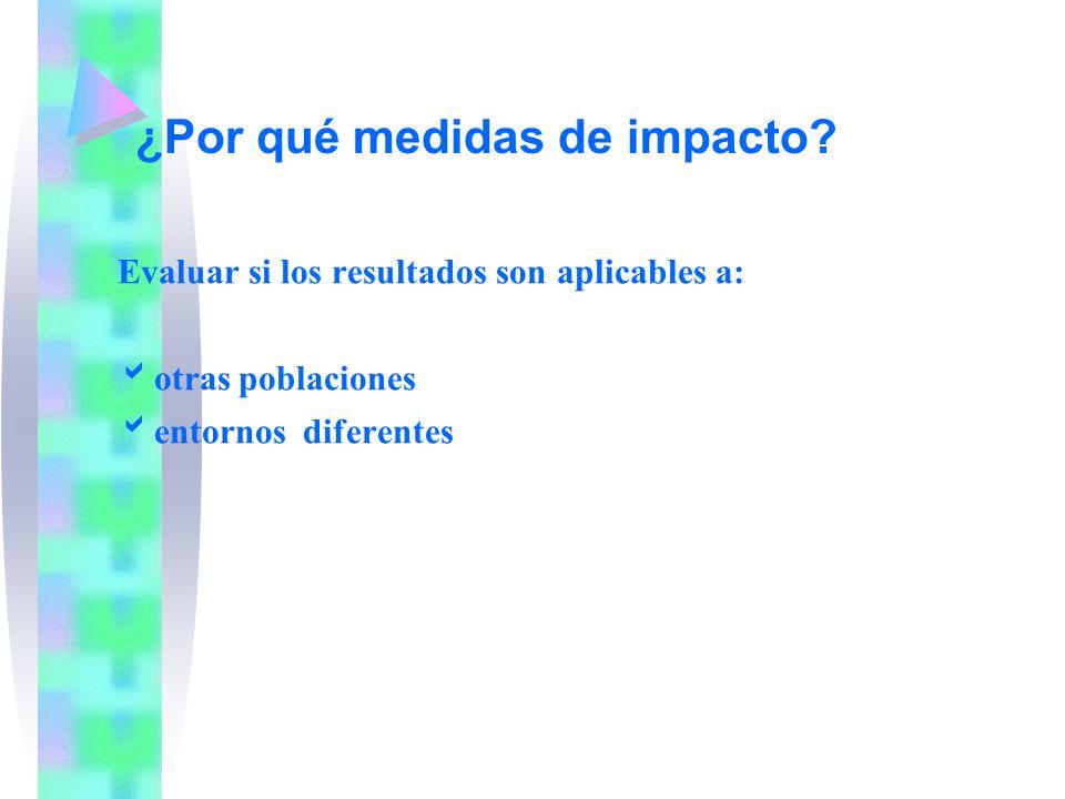 Evaluar si los resultados son aplicables a: otras poblaciones entornos diferentes ¿Por qué medidas de impacto?