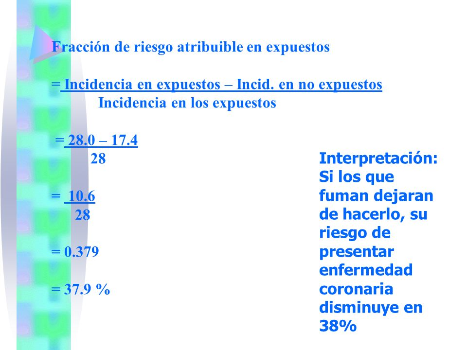 Fracción de riesgo atribuible en expuestos = Incidencia en expuestos – Incid. en no expuestos Incidencia en los expuestos = 28.0 – 17.4 28 = 10.6 28 =