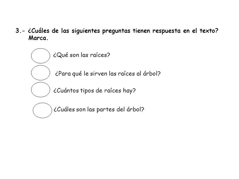 3.- ¿Cuáles de las siguientes preguntas tienen respuesta en el texto? Marca. ¿Qué son las raíces? ¿Para qué le sirven las raíces al árbol? ¿Cuántos ti