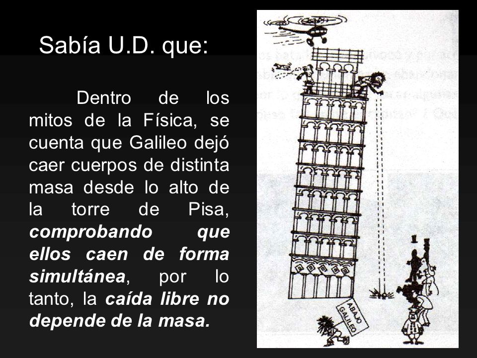 Sabía U.D. que: Dentro de los mitos de la Física, se cuenta que Galileo dejó caer cuerpos de distinta masa desde lo alto de la torre de Pisa, comproba