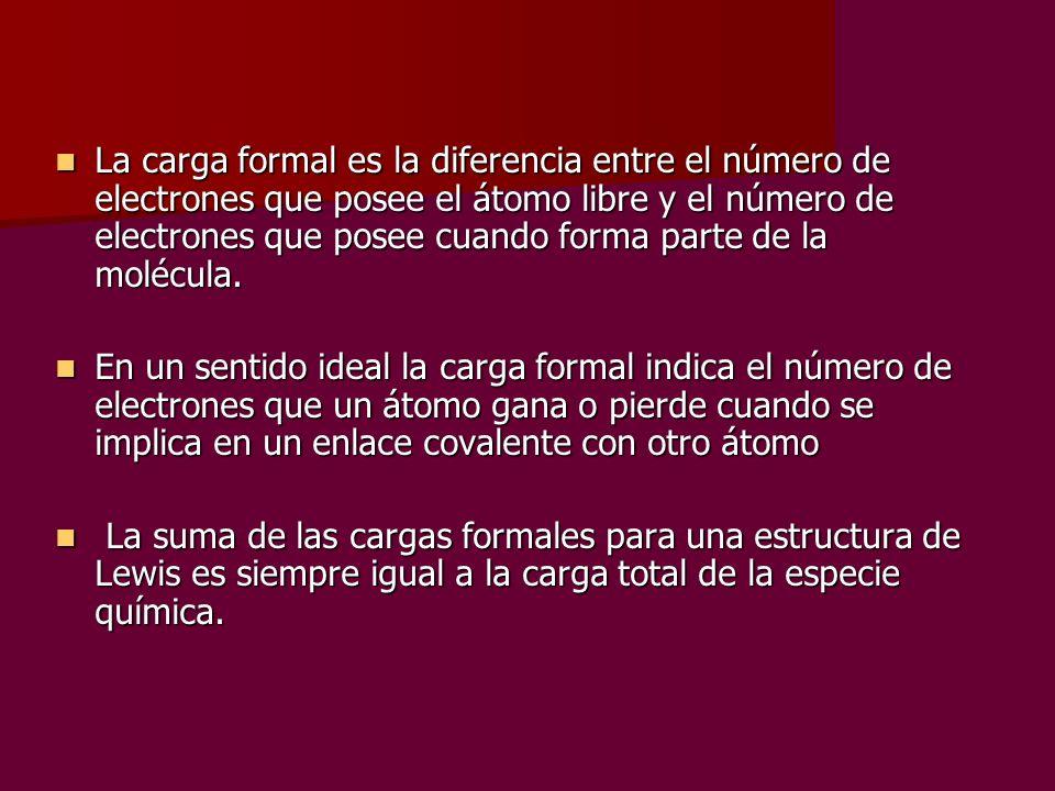 La carga formal es la diferencia entre el número de electrones que posee el átomo libre y el número de electrones que posee cuando forma parte de la m