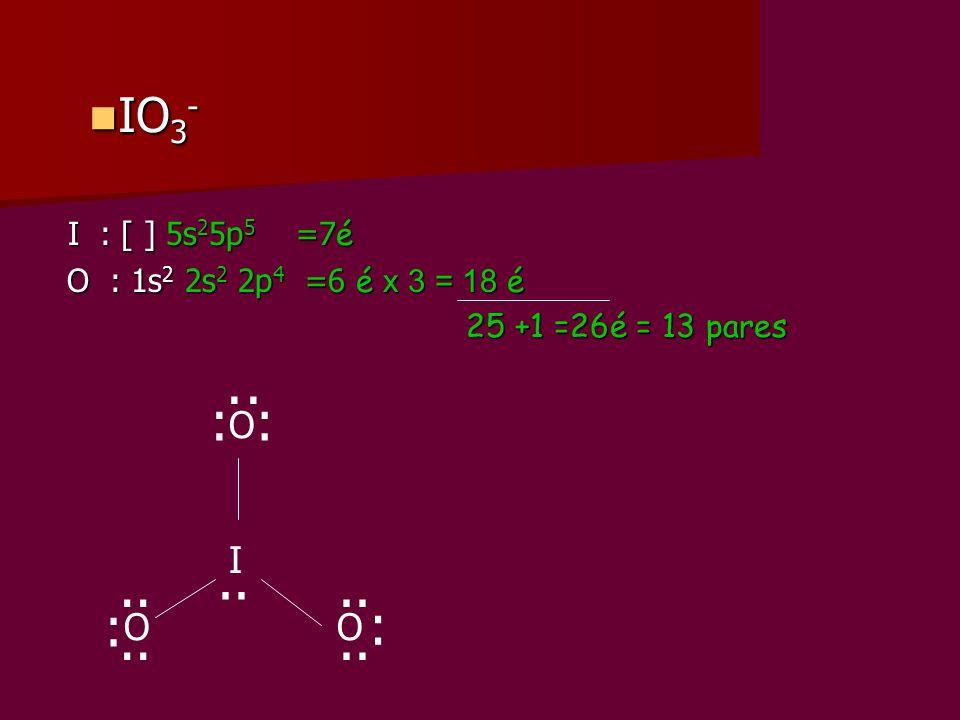 I : [ ] 5s 2 5p 5 =7 é I : [ ] 5s 2 5p 5 =7 é O : 1s 2 2s 2 2p 4 =6 é x 3 = 18 é O : 1s 2 2s 2 2p 4 =6 é x 3 = 18 é 25 +1 =26é = 13 pares 25 +1 =26é =