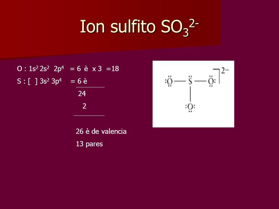 Ion sulfito SO 3 2- O : 1s 2 2s 2 2p 4 = 6 è x 3 =18 S : [ ] 3s 2 3p 4 = 6 è 24 2 26 è de valencia 13 pares