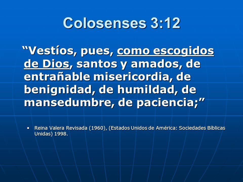 Colosenses 3:12 Vestíos, pues, como escogidos de Dios, santos y amados, de entrañable misericordia, de benignidad, de humildad, de mansedumbre, de pac