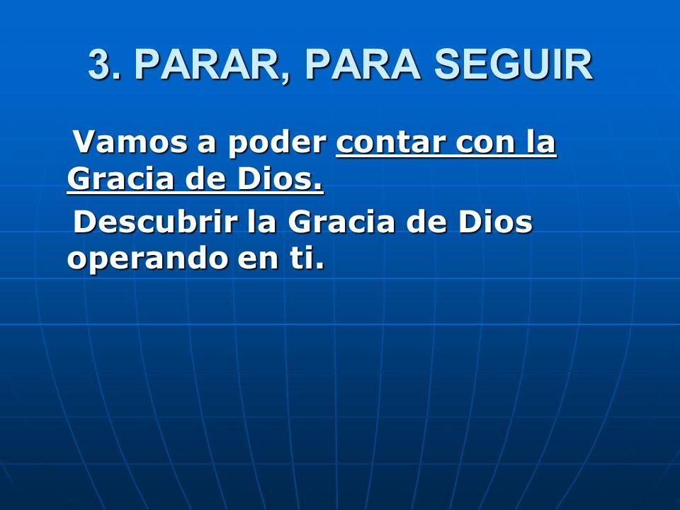 3. PARAR, PARA SEGUIR Vamos a poder contar con la Gracia de Dios. Vamos a poder contar con la Gracia de Dios. Descubrir la Gracia de Dios operando en
