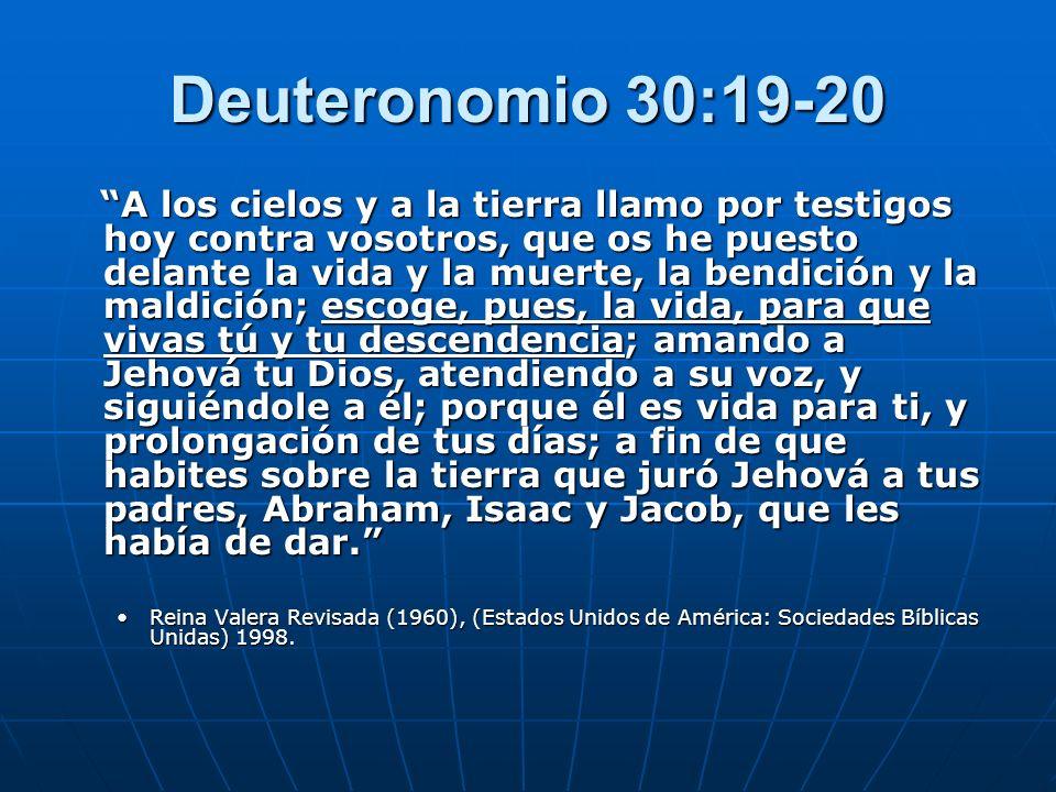 Deuteronomio 30:19-20 A los cielos y a la tierra llamo por testigos hoy contra vosotros, que os he puesto delante la vida y la muerte, la bendición y