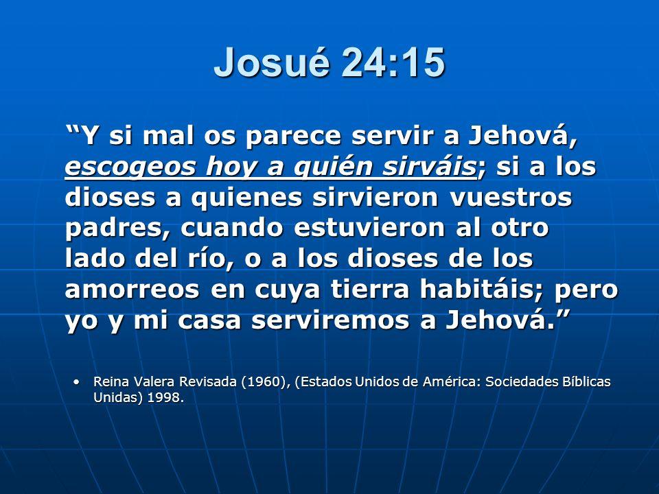 Josué 24:15 Y si mal os parece servir a Jehová, escogeos hoy a quién sirváis; si a los dioses a quienes sirvieron vuestros padres, cuando estuvieron a