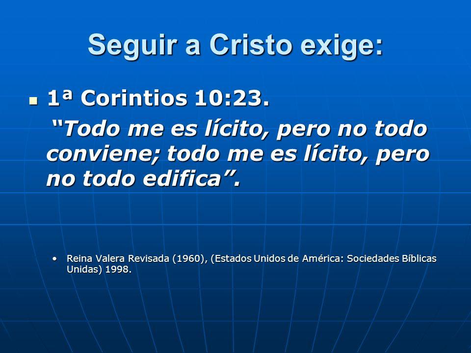 Seguir a Cristo exige: 1ª Corintios 10:23. 1ª Corintios 10:23. Todo me es lícito, pero no todo conviene; todo me es lícito, pero no todo edifica. Todo