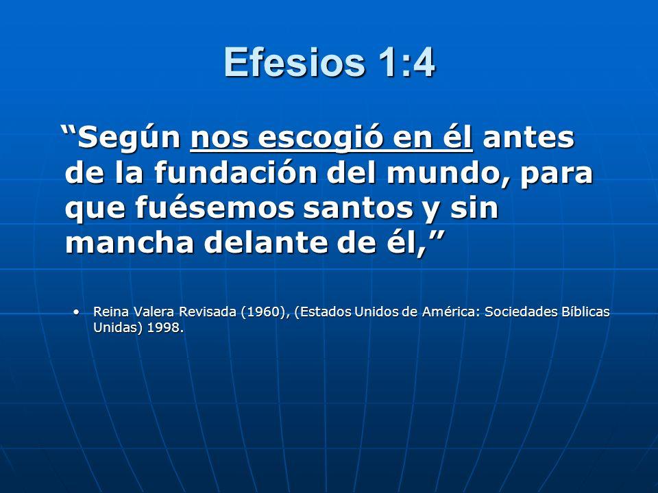 Efesios 1:4 Según nos escogió en él antes de la fundación del mundo, para que fuésemos santos y sin mancha delante de él, Según nos escogió en él ante
