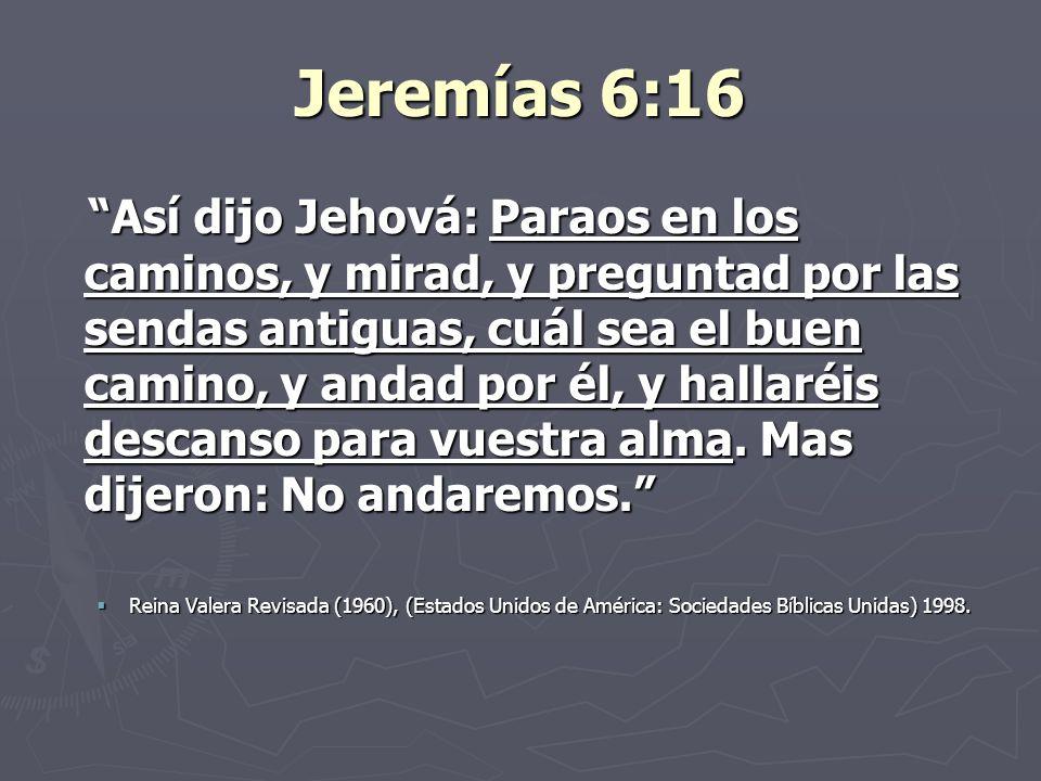 Jeremías 6:16 Así dijo Jehová: Paraos en los caminos, y mirad, y preguntad por las sendas antiguas, cuál sea el buen camino, y andad por él, y hallaré