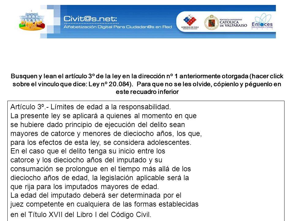 Busquen y lean el artículo 3º de la ley en la dirección nº 1 anteriormente otorgada (hacer click sobre el vinculo que dice: Ley nº 20.084).