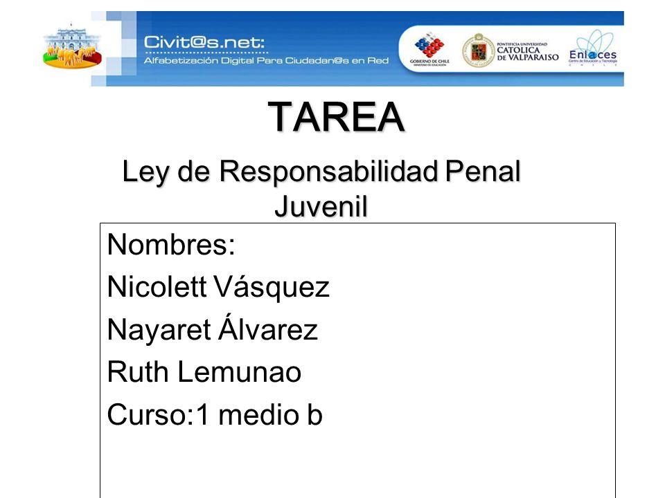 TAREA Nombres: Nicolett Vásquez Nayaret Álvarez Ruth Lemunao Curso:1 medio b Ley de Responsabilidad Penal Juvenil