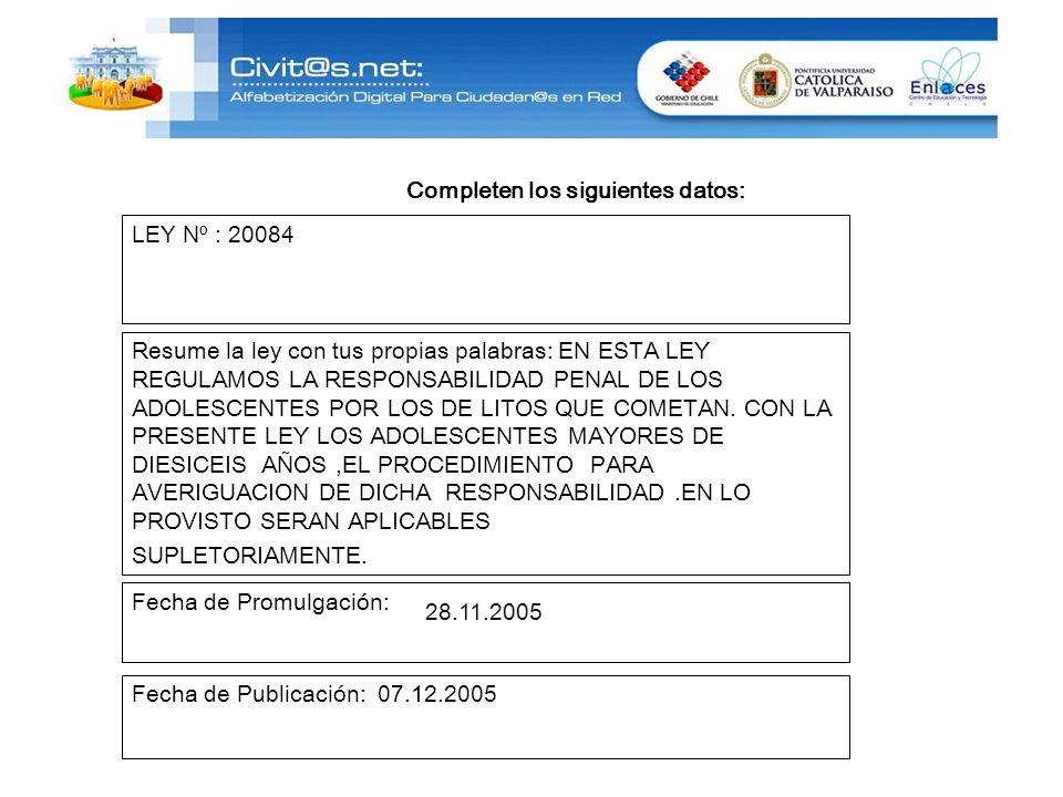 Completen los siguientes datos: LEY Nº : 20084 Resume la ley con tus propias palabras: EN ESTA LEY REGULAMOS LA RESPONSABILIDAD PENAL DE LOS ADOLESCENTES POR LOS DE LITOS QUE COMETAN.