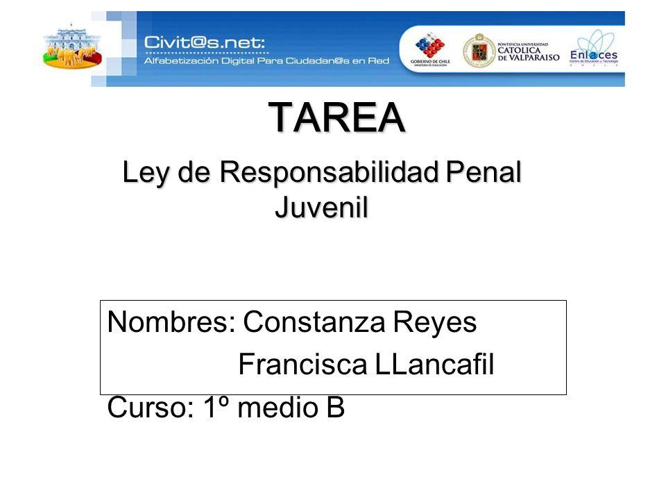 TAREA Nombres: Constanza Reyes Francisca LLancafil Curso: 1º medio B Ley de Responsabilidad Penal Juvenil