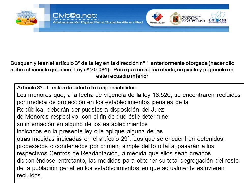 Busquen y lean el artículo 3º de la ley en la dirección nº 1 anteriormente otorgada (hacer clic sobre el vinculo que dice: Ley nº 20.084). Para que no