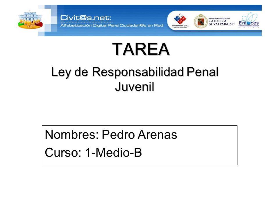 TAREA Nombres: Pedro Arenas Curso: 1-Medio-B Ley de Responsabilidad Penal Juvenil