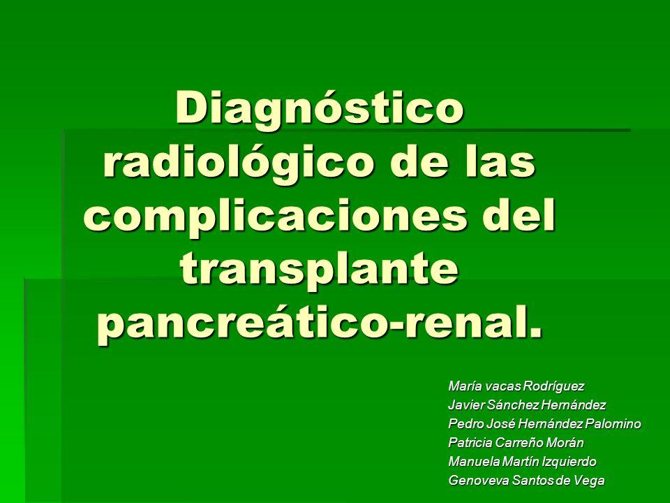 Diagnóstico radiológico de las complicaciones del transplante pancreático-renal. María vacas Rodríguez Javier Sánchez Hernández Pedro José Hernández P