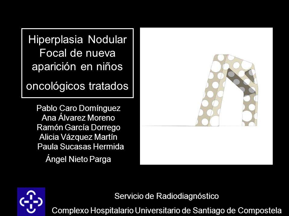 Hiperplasia Nodular Focal de nueva aparición en niños oncológicos tratados Pablo Caro Domínguez Ana Álvarez Moreno Ramón García Dorrego Alicia Vázquez