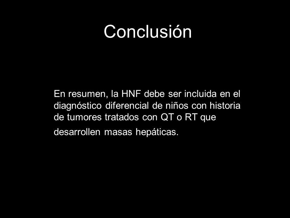 Conclusión En resumen, la HNF debe ser incluida en el diagnóstico diferencial de niños con historia de tumores tratados con QT o RT que desarrollen ma