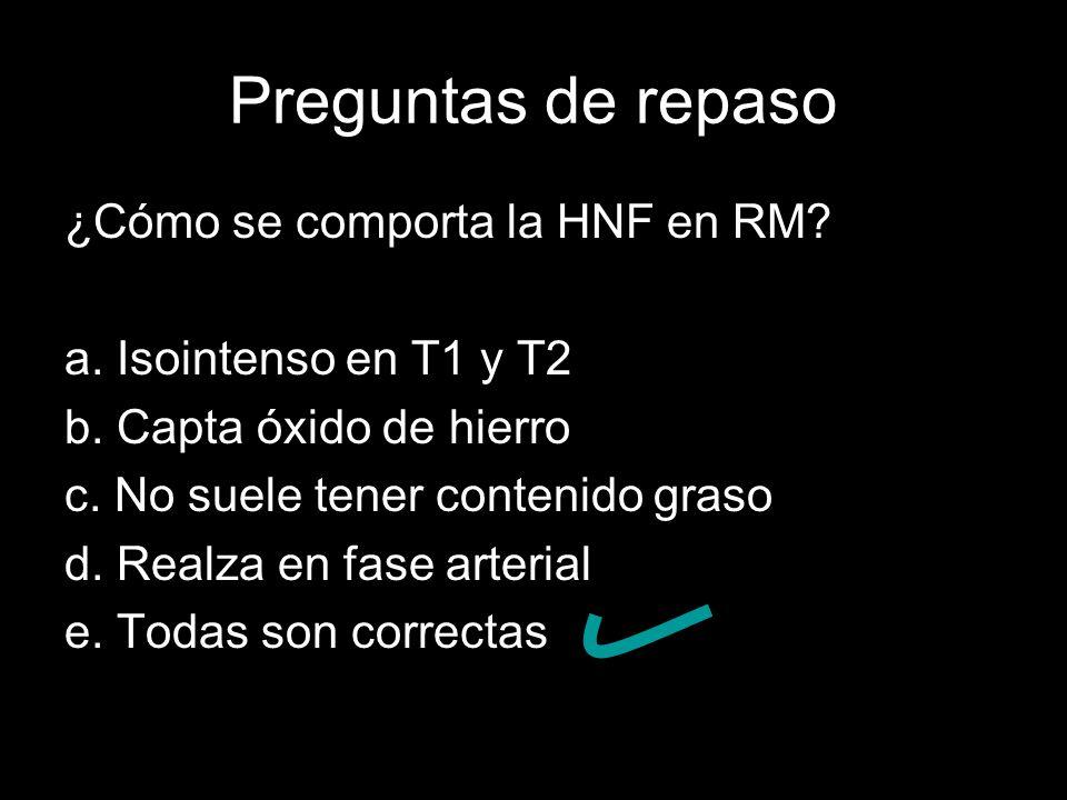 Preguntas de repaso ¿Cómo se comporta la HNF en RM? a. Isointenso en T1 y T2 b. Capta óxido de hierro c. No suele tener contenido graso d. Realza en f