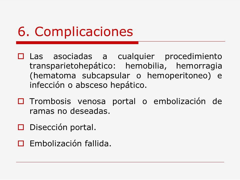 6. Complicaciones Las asociadas a cualquier procedimiento transparietohepático: hemobilia, hemorragia (hematoma subcapsular o hemoperitoneo) e infecci