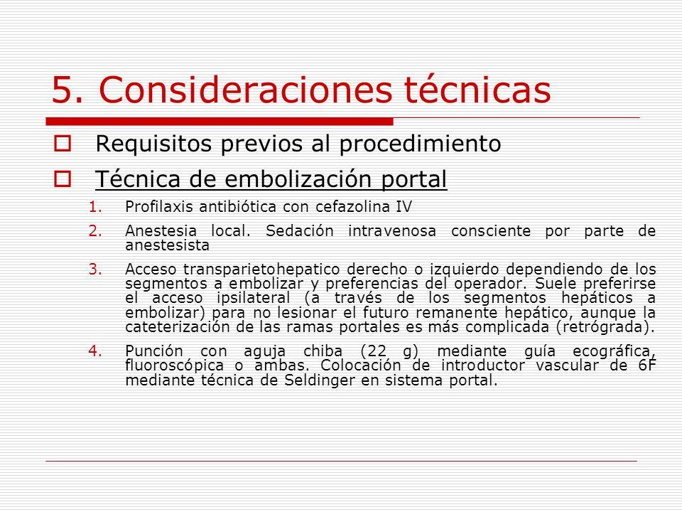 5. Consideraciones técnicas Requisitos previos al procedimiento Técnica de embolización portal 1.Profilaxis antibiótica con cefazolina IV 2.Anestesia