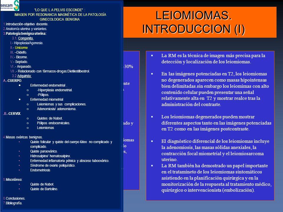 LEIOMIOMAS. INTRODUCCION (I) La RM es la técnica de imagen más precisa para la detección y localización de los leiomiomas. En las imágenes potenciadas