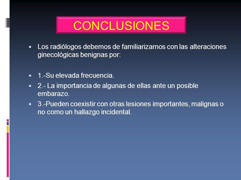 Los radiólogos debemos de familiarizarnos con las alteraciones ginecológicas benignas por: 1.-Su elevada frecuencia. 2.- La importancia de algunas de