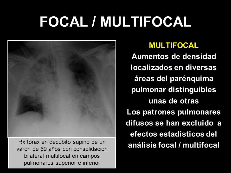 FOCAL / MULTIFOCAL MULTIFOCAL Aumentos de densidad localizados en diversas áreas del parénquima pulmonar distinguibles unas de otras Los patrones pulm