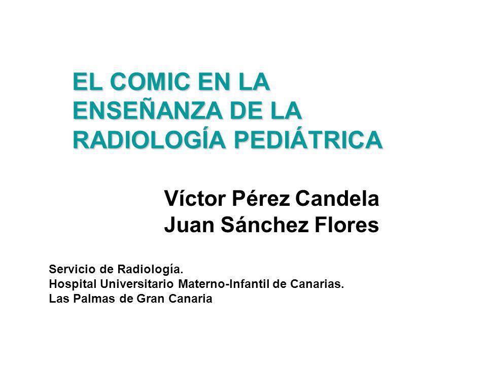 EL COMIC EN LA ENSEÑANZA DE LA RADIOLOGÍA PEDIÁTRICA Víctor Pérez Candela Juan Sánchez Flores Servicio de Radiología. Hospital Universitario Materno-I