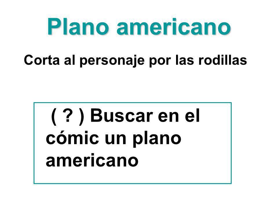 Plano americano Corta al personaje por las rodillas ( ? ) Buscar en el cómic un plano americano