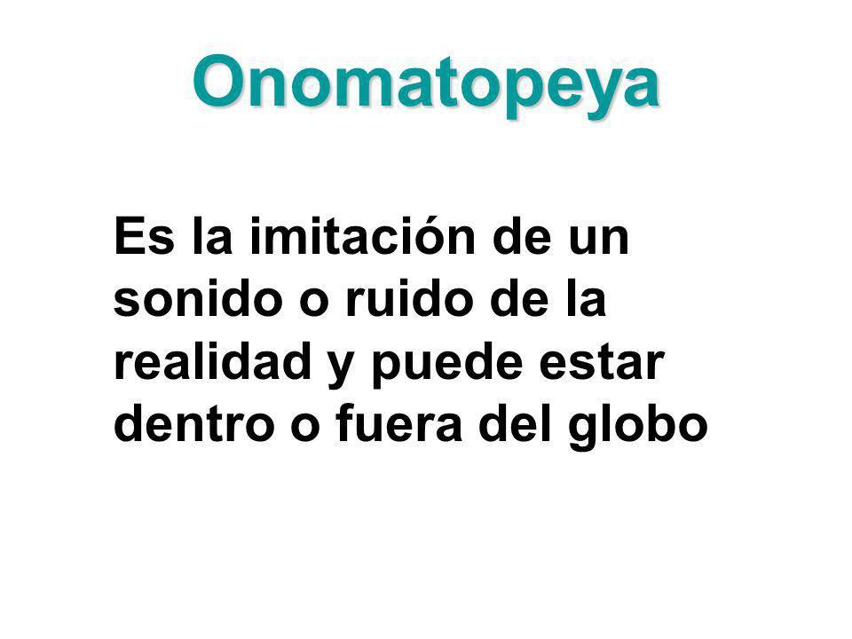 Onomatopeya Es la imitación de un sonido o ruido de la realidad y puede estar dentro o fuera del globo